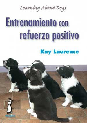 Entrenamiento con refuerzo positivo (libro). Kay Laurence repasa los fundamentos del entrenamiento con refuerzo positivo (demasiado a menudo olvidados o mal interpretados), aportando información amena y comprensible.