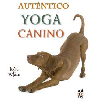 Auténtico Yoga Canino: Calma los sentidos y crea una conexión consciente, conJodie White.